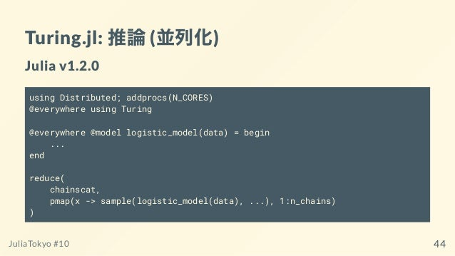 Turing.jl: 推論(並列化) Julia v1.2.0 using Distributed; addprocs(N_CORES) @everywhere using Turing @everywhere @model logistic_...