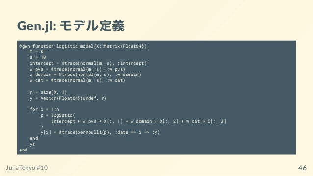Gen.jl: モデル定義 @gen function logistic_model(X::Matrix{Float64}) m = 0 s = 10 intercept = @trace(normal(m, s), :intercept) w...