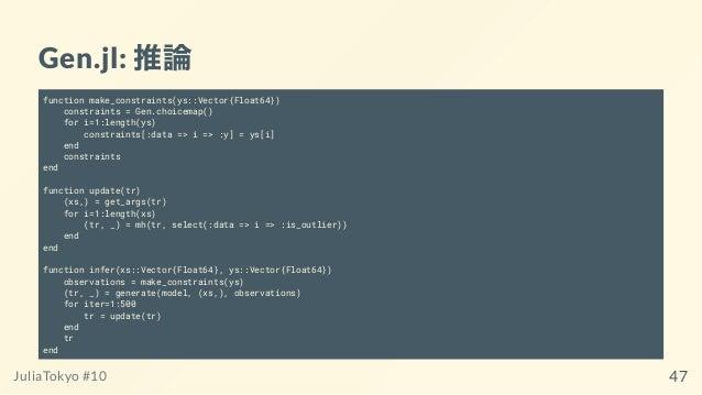 Gen.jl: 推論 function make_constraints(ys::Vector{Float64}) constraints = Gen.choicemap() for i=1:length(ys) constraints[:da...
