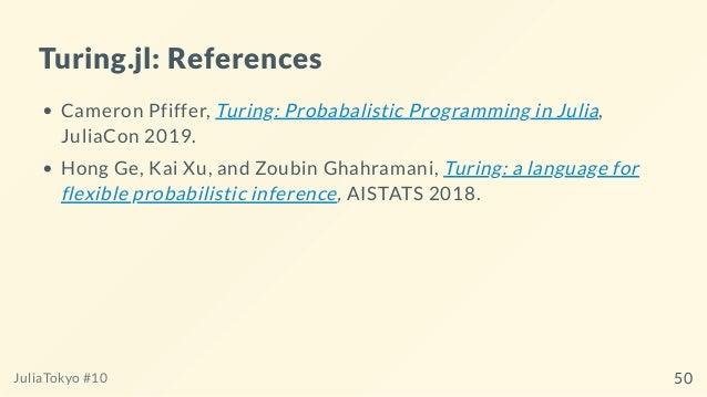 Turing.jl: References Cameron Pfiffer, Turing: Probabalistic Programming in Julia, JuliaCon 2019. Hong Ge, Kai Xu, and Zou...