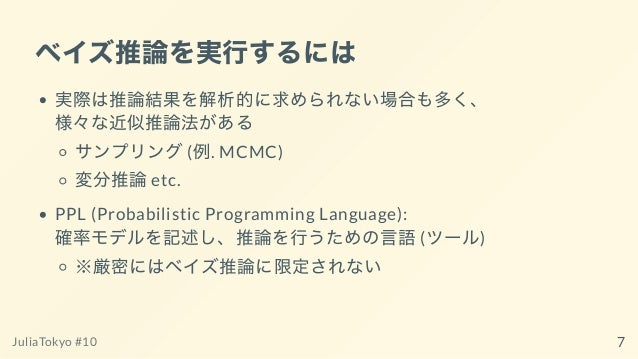 ベイズ推論を実⾏するには 実際は推論結果を解析的に求められない場合も多く、 様々な近似推論法がある サンプリング(例. MCMC) 変分推論etc. PPL (Probabilistic Programming Language): 確率モデル...