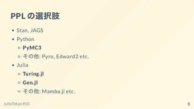 PPL の選択肢 Stan, JAGS Python PyMC3 その他: Pyro, Edward2 etc. Julia Turing.jl Gen.jl その他: Mamba.jl etc. JuliaTokyo #10 8