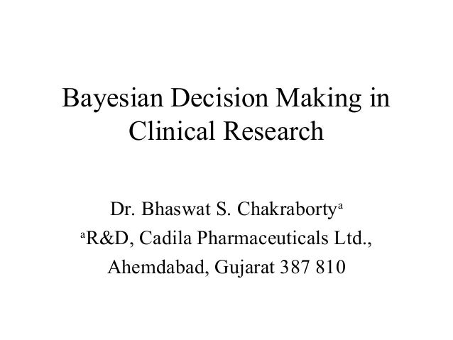 Bayesian Decision Making in     Clinical Research    Dr. Bhaswat S. Chakrabortya a  R&D, Cadila Pharmaceuticals Ltd.,    A...