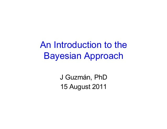 An Introduction to the Bayesian Approach     J Guzmán, PhD     15 August 2011