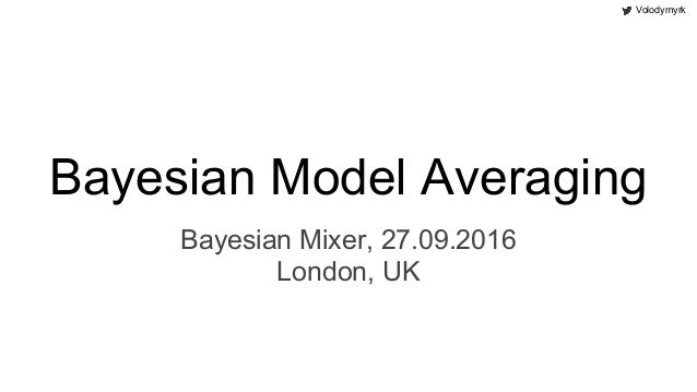 Volodymyrk Bayesian Model Averaging Bayesian Mixer, 27.09.2016 London, UK