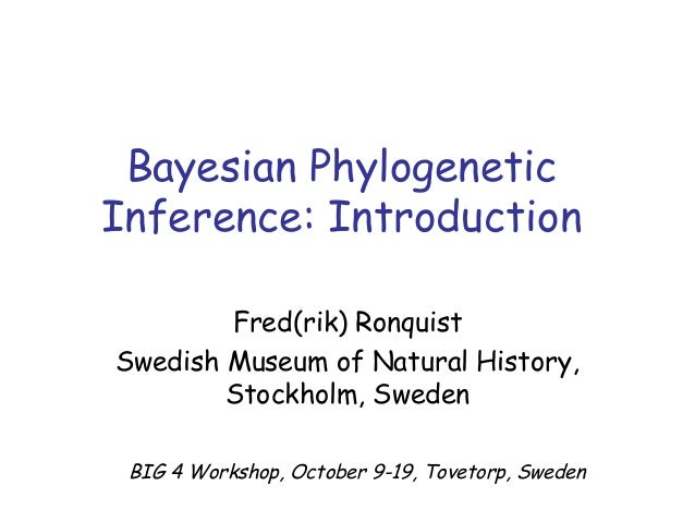 Bayesian Phylogenetic Inference: Introduction Fred(rik) Ronquist Swedish Museum of Natural History, Stockholm, Sweden BIG ...