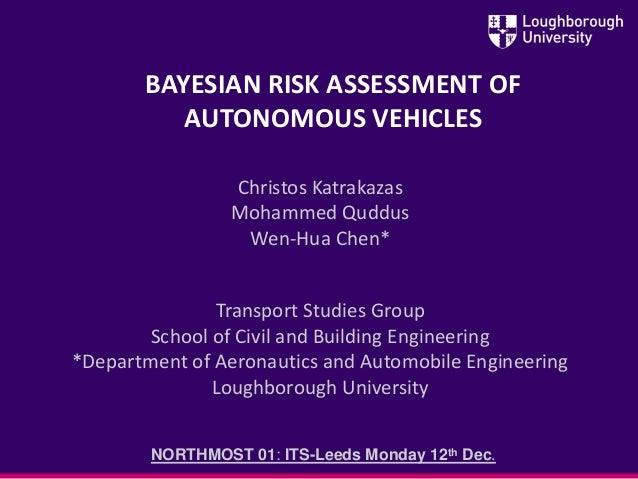 BAYESIAN RISK ASSESSMENT OF AUTONOMOUS VEHICLES Christos Katrakazas Mohammed Quddus Wen-Hua Chen* Transport Studies Group ...