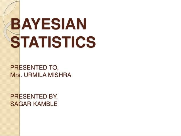 BAYESIAN STATISTICS PRESENTED TO, Mrs. URMILA MISHRA PRESENTED BY, SAGAR KAMBLE