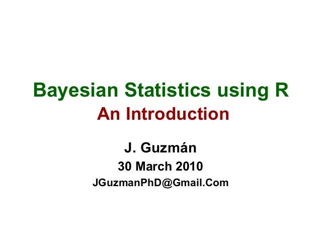 Bayesian Statistics using R An Introduction J. Guzmán 30 March 2010 JGuzmanPhD@Gmail.Com