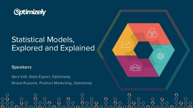 Speakers Statistical Models, Explored and Explained Sara Vafi, Stats Expert, Optimizely Shana Rusonis, Product Marketing, ...