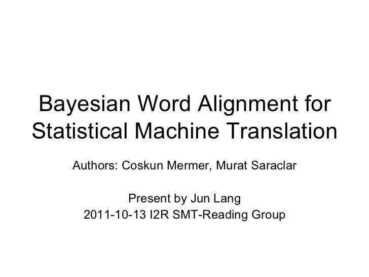 Bayesian Word Alignment for Statistical Machine Translation Authors: Coskun Mermer, Murat Saraclar Present by Jun Lang 201...