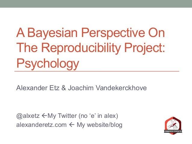 A Bayesian Perspective On The Reproducibility Project: Psychology Alexander Etz & Joachim Vandekerckhove @alxetz ßMy Twit...