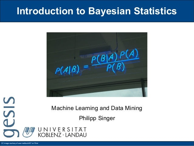 Introduction to Bayesian Statistics Machine Learning and Data Mining Philipp Singer CC image courtesy of user mattbuck007 ...
