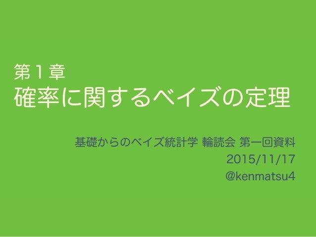 第1章 確率に関するベイズの定理 基礎からのベイズ統計学 輪読会 第一回資料 2015/11/17 @kenmatsu4