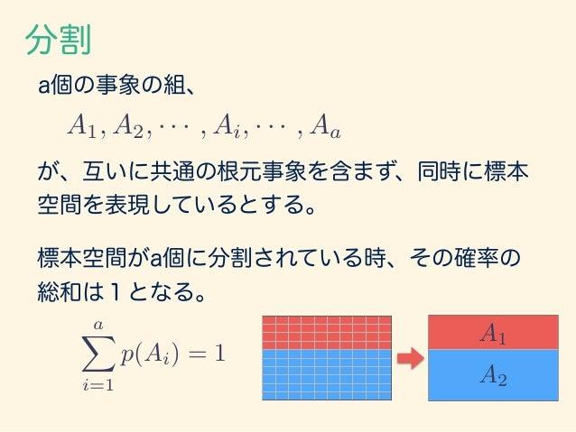 同時確率 もう一つの分割 があった時、事象AiとBjが同時に観察される確率を p(Ai, Bj) と表現し、同時確率(joint probability)と呼ぶ。 同時確率には、 という性質がある。 aX i=1 bX j=1 p(Ai, Bj...