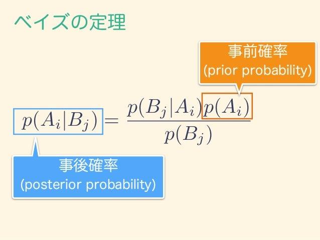 ベイズの定理 右辺の分母に全確率の公式を代入して、 p(Ai|Bj) = p(Bj|Ai)p(Ai) Pa i=1 p(Bj|Ai)p(Ai) という表現もある。 p(Bj) = aX i=1 p(Bj, Ai)= aX i=1 p(Bj|Ai...
