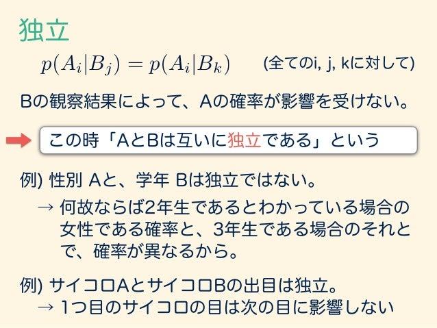 独立 : 重要な性質 p(Ai|Bj) = p(Ai|Bk) p(Ai, Bj) p(Bj) = p(Ai, Bk) p(Bk) 添え字 k で足しあげる p(Ai, Bj) bX k=1 p(Bk) = p(Bj) bX k=1 p(Ai, ...