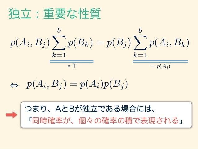 独立 : 重要な性質 例:2つのサイコロAとBの出た目が2と3だった場合 1 36 = p(A2, B3) = p(A2)p(B3) = 1 6 ⇥ 1 6 例:3つのサイコロA, B, Cを振る。Aが6だった時、 BとCの出目として2と...