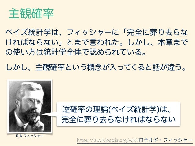 客観確率による事前確率 観測上の根拠が前もって存在する ような場合を除くと、逆確率の方法 では、既知の標本が取り出された 母集団に関するする推論を、確率的に 表現することはできないのである。 R.A.フィッシャー フィッシャーも、「観測上の根拠...