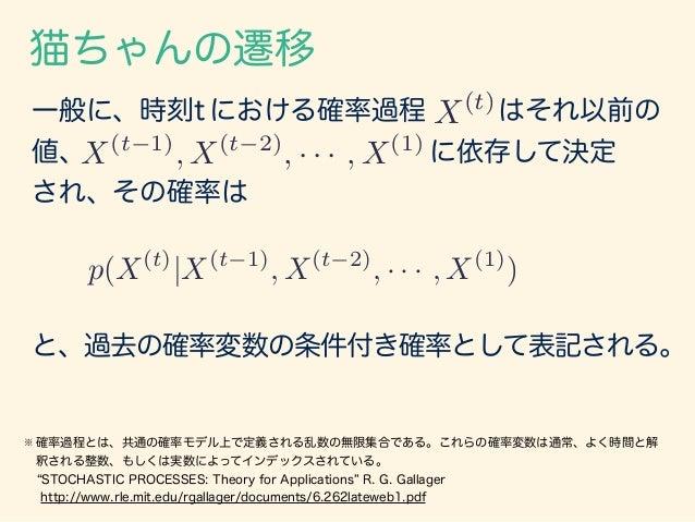 猫ちゃんの遷移 一般に、時刻t における確率過程 はそれ以前の 値、 に依存して決定 され、その確率は X(t) X(t 1) , X(t 2) , · · · , X(1) ※ 確率過程とは、共通の確率モデル上で定義される乱数の無限集合である...