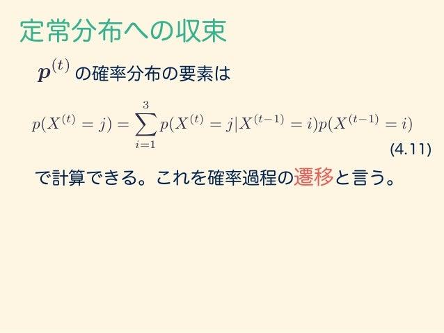 の確率分布の要素は 定常分布への収束 p(t) p(X(t) = j) = 3X i=1 p(X(t) = j|X(t 1) = i)p(X(t 1) = i) で計算できる。これを確率過程の遷移と言う。 (4.11)