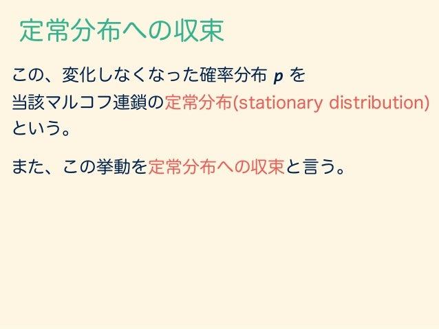 この、変化しなくなった確率分布 p を 当該マルコフ連鎖の定常分布(stationary distribution) という。 定常分布への収束 また、この挙動を定常分布への収束と言う。