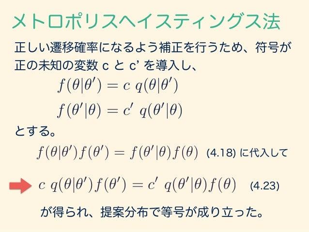 正しい遷移確率になるよう補正を行うため、符号が 正の未知の変数 c と c を導入し、 メトロポリスヘイスティングス法 f(✓|✓0 ) = c q(✓|✓0 ) f(✓0 |✓) = c0 q(✓0 |✓) f(✓|✓0 )f(✓0 ) = ...