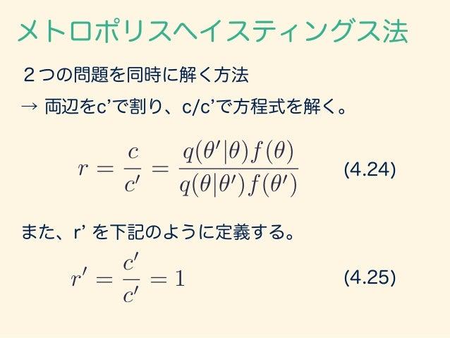 2つの問題を同時に解く方法 メトロポリスヘイスティングス法 → 両辺をc で割り、c/c で方程式を解く。 r = c c0 = q(✓0 |✓)f(✓) q(✓|✓0)f(✓0) (4.24) また、r を下記のように定義する。 r0 = c...