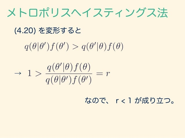 (4.20) を変形すると q(✓|✓0 )f(✓0 ) > q(✓0 |✓)f(✓) メトロポリスヘイスティングス法 → 1 > q(✓0 |✓)f(✓) q(✓|✓0)f(✓0) = r なので、 r < 1 が成り立つ。