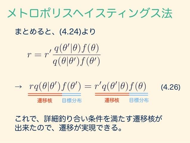 まとめると、(4.24)より メトロポリスヘイスティングス法 r = r0 q(✓0 |✓)f(✓) q(✓|✓0)f(✓0) → rq(✓|✓0 )f(✓0 ) = r0 q(✓0 |✓)f(✓) 目標分布遷移核目標分布遷移核 これで、詳細釣...