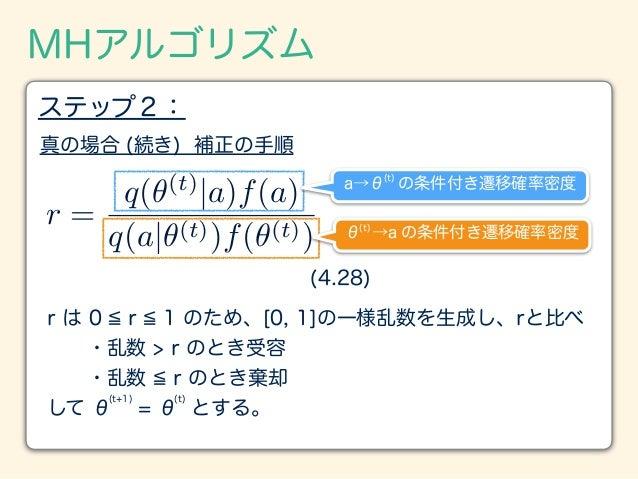 MHアルゴリズム ステップ2: 真の場合 (続き) 補正の手順 r は 0 r 1 のため、[0, 1]の一様乱数を生成し、rと比べ ・乱数 > r のとき受容 ・乱数 r のとき棄却 して θ = θ とする。 r = q(✓(t) ...