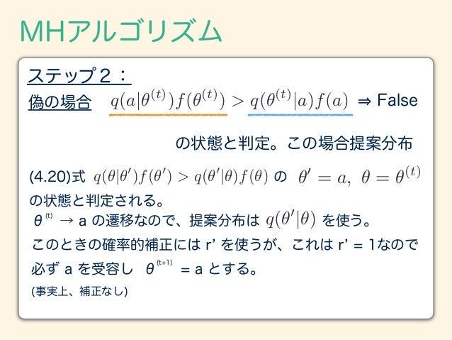 MHアルゴリズム ステップ2: 偽の場合 q(a|✓(t) )f(✓(t) ) > q(✓(t) |a)f(a) False ✓0 = a, ✓ = ✓(t) の状態と判定。この場合提案分布 (4.20)式 の の状態と判定される。 q(✓|✓...