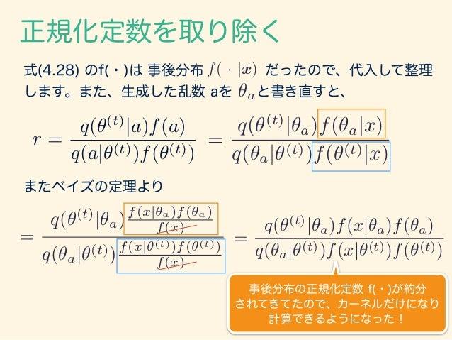 正規化定数を取り除く r = q(✓(t) |a)f(a) q(a|✓(t))f(✓(t)) 式(4.28) のf(・)は 事後分布 だったので、代入して整理 します。また、生成した乱数 aを と書き直すと、 f( · |x) ✓a r = q...