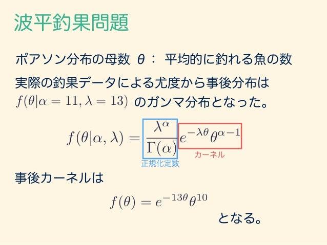 波平釣果問題 ポアソン分布の母数 θ: 平均的に釣れる魚の数 実際の釣果データによる尤度から事後分布は のガンマ分布となった。f(✓|↵ = 11, = 13) 事後カーネルは となる。 f(✓) = e 13✓ ✓10 正規化定数 カーネル ...