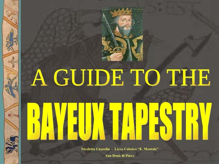 "A GUIDE TO THE BAYEUX TAPESTRY Nicoletta Cuzzolin  -  Liceo Calssico ""E. Montale"" San Donà di Piave"