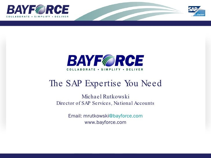 The SAP Expertise You Need Michael Rutkowski Director of SAP Services, National Accounts Email: mrutkowski @bayforce.com w...