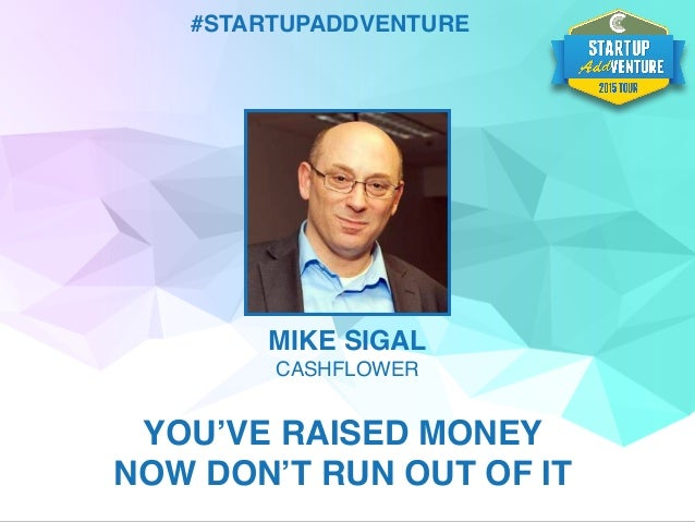 #STARTUPADDVENTURE MIKE SIGAL CASHFLOWER YOU'VE RAISED MONEY NOW DON'T RUN OUT OF IT