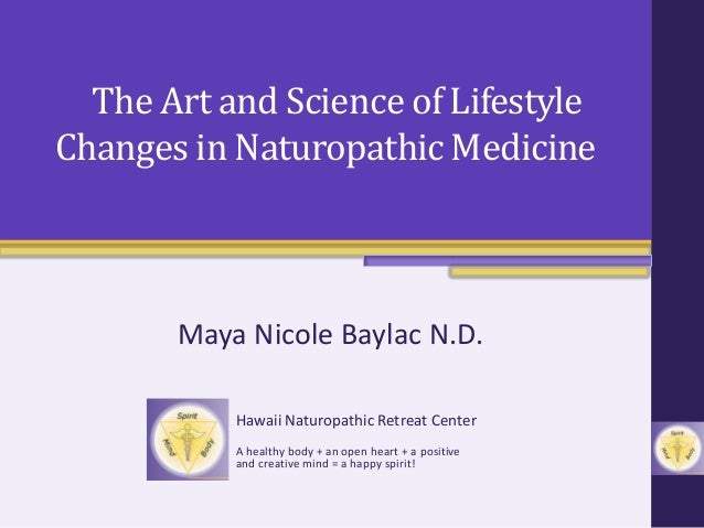 The Art and Science of Lifestyle Changes in Naturopathic Medicine Maya Nicole Baylac N.D. Hawaii Naturopathic Retreat Cent...
