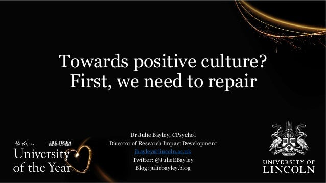 Towards positive culture? First, we need to repair Dr Julie Bayley, CPsychol Director of Research Impact Development jbayl...