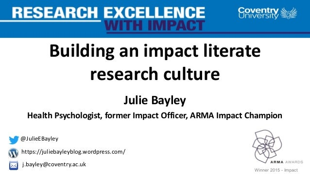 Building an impact literate research culture Julie Bayley Health Psychologist, former Impact Officer, ARMA Impact Champion...