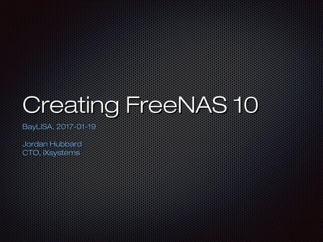 Creating FreeNAS 10Creating FreeNAS 10 BayLISA, 2017-01-19BayLISA, 2017-01-19 Jordan HubbardJordan Hubbard CTO, iXsystemsC...
