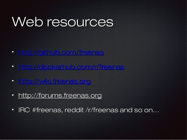 Web resourcesWeb resources http://github.com/freenashttp://github.com/freenas http://dockerhub.com/r/freenashttp://dockerh...