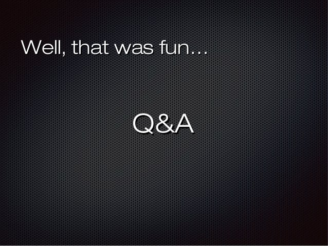 Well, that was fun…Well, that was fun… Q&AQ&A