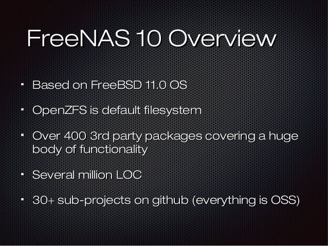 FreeNAS 10 OverviewFreeNAS 10 Overview Based on FreeBSD 11.0 OSBased on FreeBSD 11.0 OS OpenZFS is default filesystemOpenZ...
