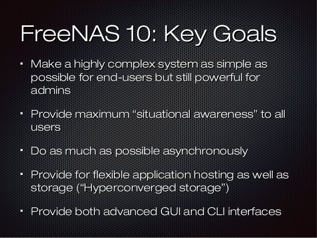 FreeNAS 10: Key GoalsFreeNAS 10: Key Goals Make a highly complex system as simple asMake a highly complex system as simple...
