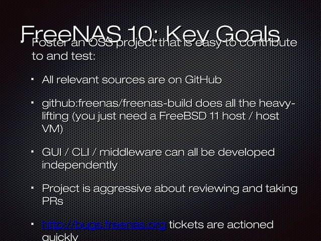 FreeNAS 10: Key GoalsFreeNAS 10: Key GoalsFoster an OSS project that is easy to contributeFoster an OSS project that is ea...