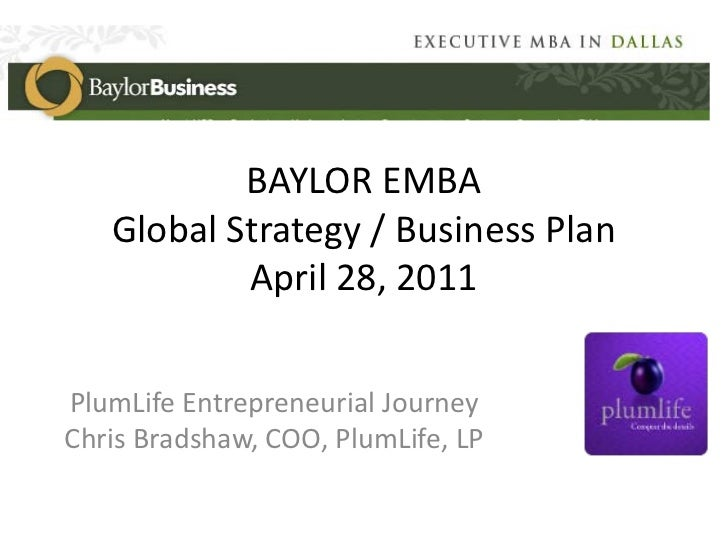 BAYLOR EMBA   Global Strategy / Business Plan           April 28, 2011PlumLife Entrepreneurial JourneyChris Bradshaw, COO,...