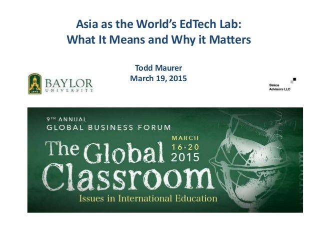 Asia as the World's EdTech Lab: What It Means and Why it Matters Todd Maurer March 19, 2015