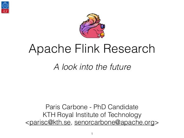 Apache Flink Research A look into the future Paris Carbone - PhD Candidate KTH Royal Institute of Technology <parisc@kth.s...