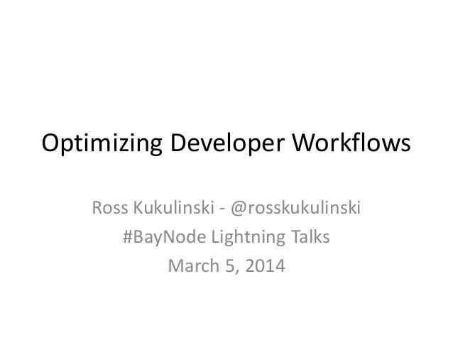 Optimizing Developer Workflows Ross Kukulinski - @rosskukulinski #BayNode Lightning Talks March 5, 2014